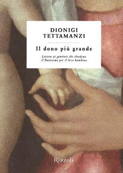 Dionigi Tettamanzi,  <I>Il dono più grande. Lettera ai genitori che chiedono il Battesimo per il loro bambino</I>, Rizzoli, Milano 2010, 72 pp., euro 4,90